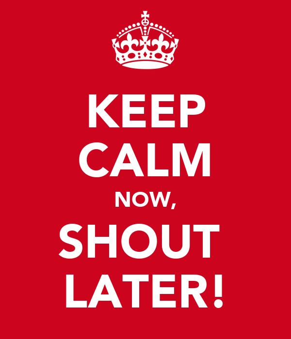 KEEP CALM NOW, SHOUT  LATER!
