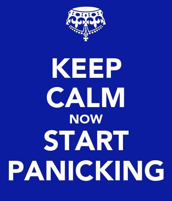 KEEP CALM NOW START PANICKING