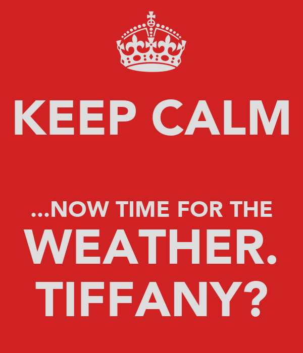 KEEP CALM  ...NOW TIME FOR THE WEATHER. TIFFANY?