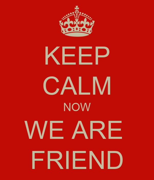 KEEP CALM NOW WE ARE  FRIEND