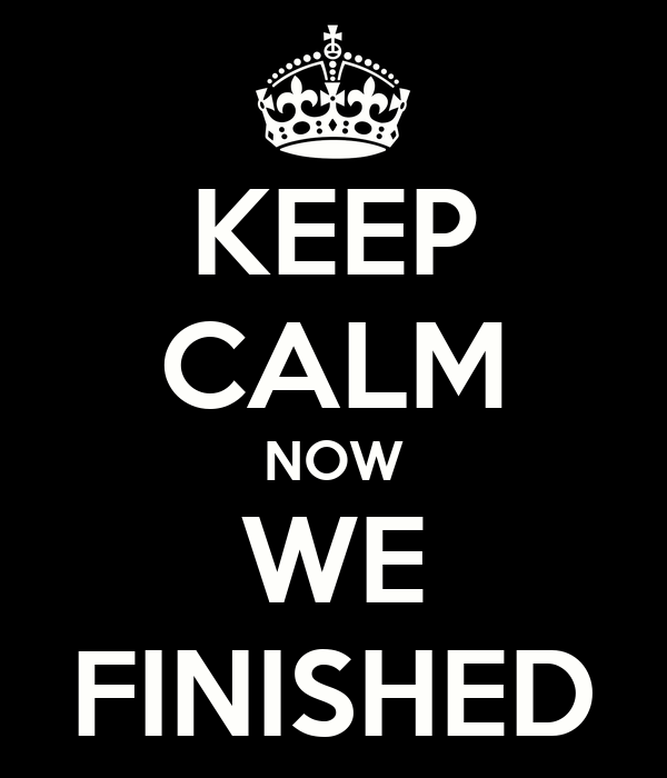 KEEP CALM NOW WE FINISHED