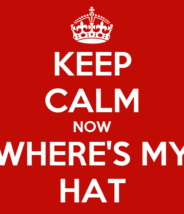 KEEP CALM NOW WHERE'S MY HAT