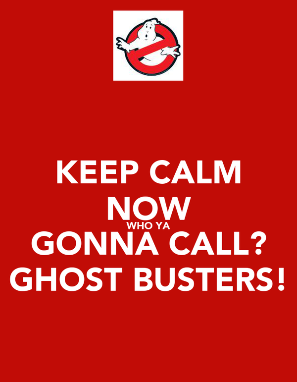 KEEP CALM NOW WHO YA GONNA CALL? GHOST BUSTERS!