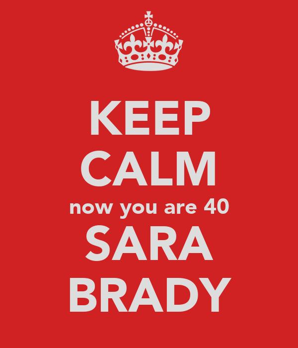 KEEP CALM now you are 40 SARA BRADY