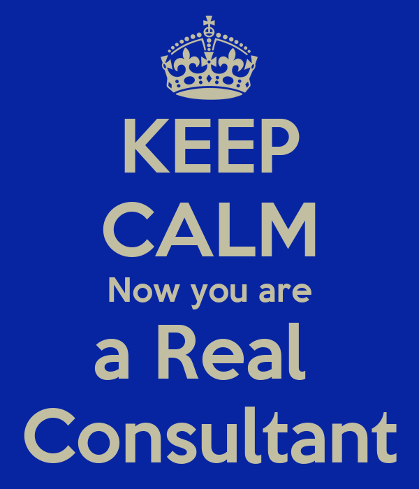 KEEP CALM Now you are a Real  Consultant