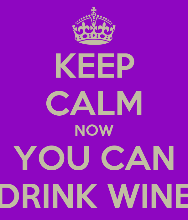 KEEP CALM NOW YOU CAN DRINK WINE