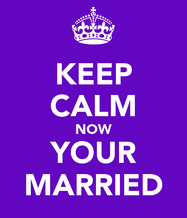 KEEP CALM NOW YOUR MARRIED