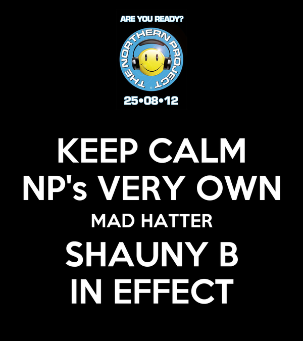 KEEP CALM NP's VERY OWN MAD HATTER SHAUNY B IN EFFECT