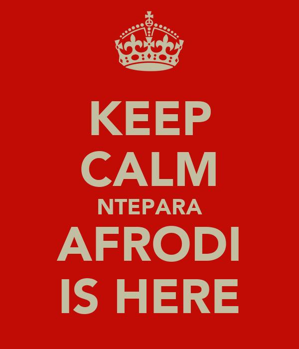 KEEP CALM NTEPARA AFRODI IS HERE