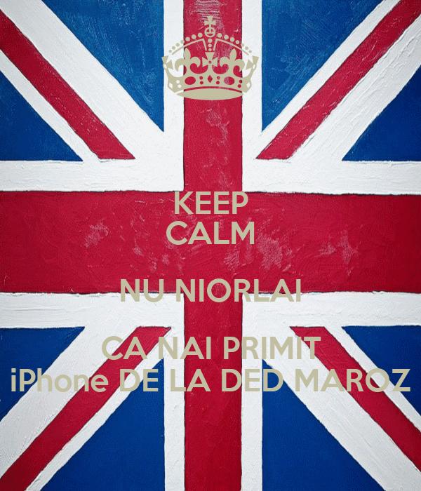 KEEP CALM NU NIORLAI CA NAI PRIMIT iPhone DE LA DED MAROZ