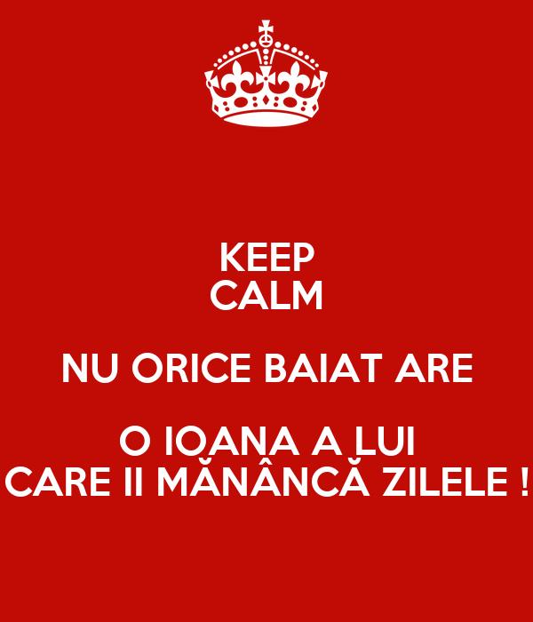 KEEP CALM NU ORICE BAIAT ARE O IOANA A LUI CARE II MĂNÂNCĂ ZILELE !