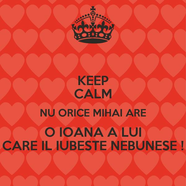 KEEP CALM NU ORICE MIHAI ARE O IOANA A LUI CARE IL IUBESTE NEBUNESE !