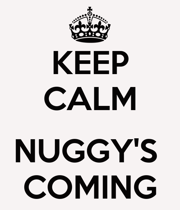 KEEP CALM  NUGGY'S  COMING