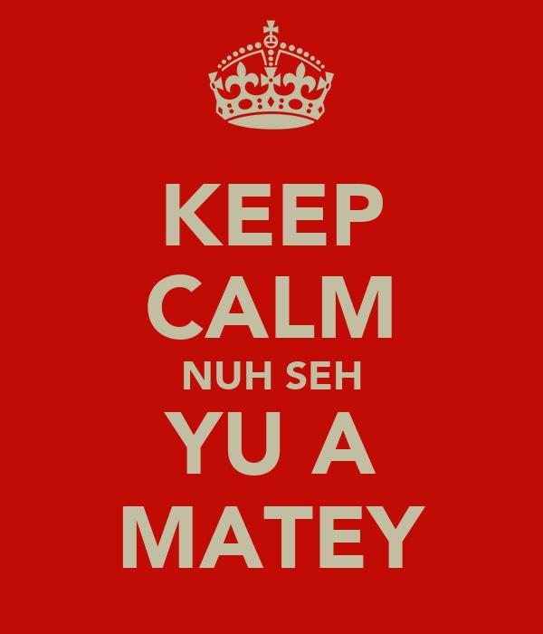 KEEP CALM NUH SEH YU A MATEY