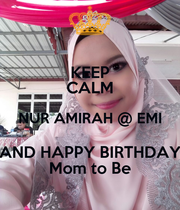 KEEP CALM NUR AMIRAH @ EMI AND HAPPY BIRTHDAY Mom to Be
