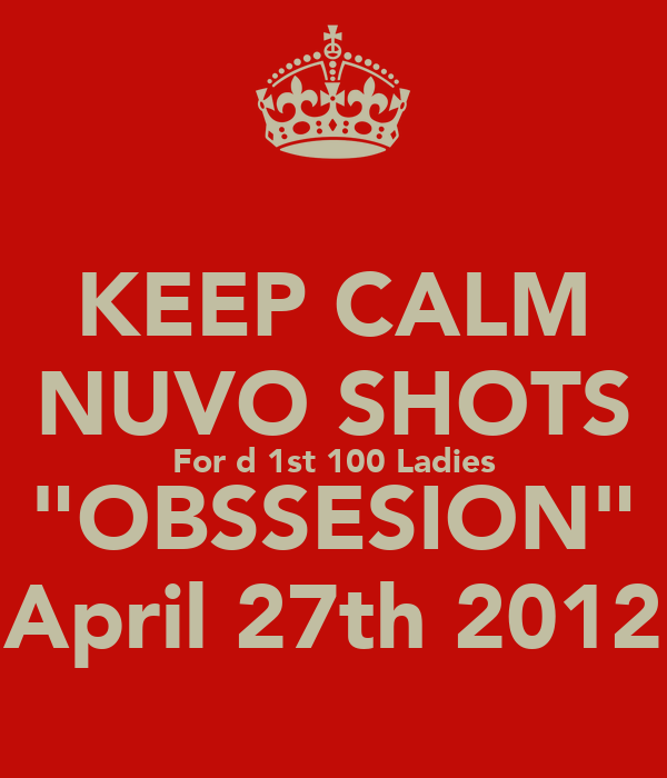 """KEEP CALM NUVO SHOTS For d 1st 100 Ladies """"OBSSESION"""" April 27th 2012"""