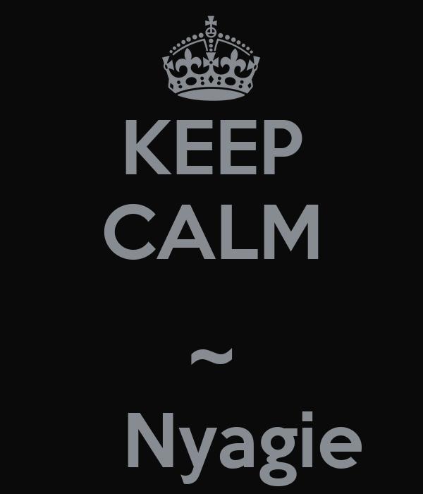 KEEP CALM  ~    Nyagie
