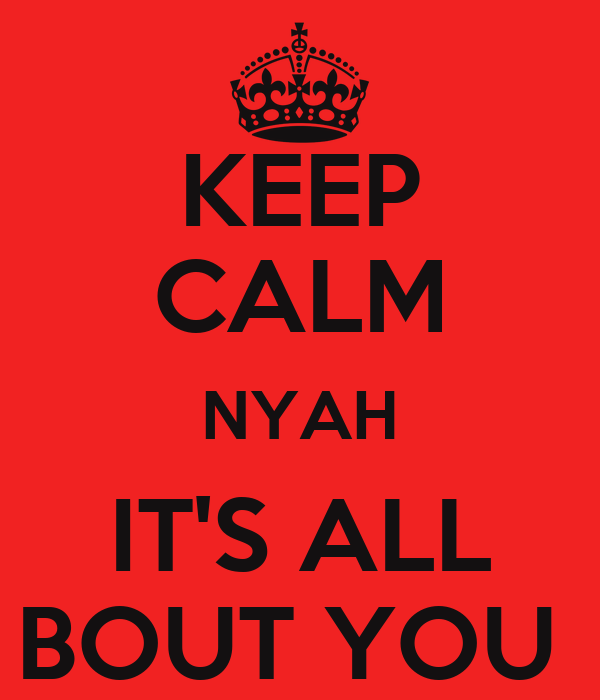 KEEP CALM NYAH IT'S ALL BOUT YOU