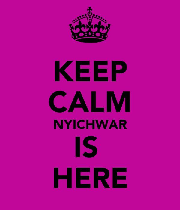 KEEP CALM NYICHWAR IS  HERE