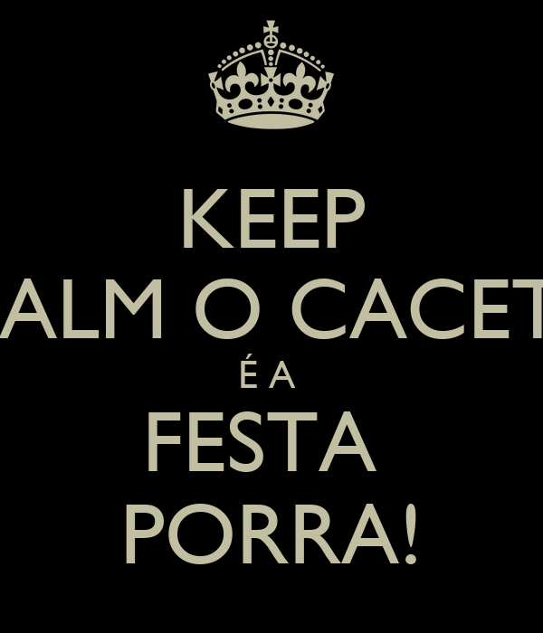 KEEP CALM O CACETE É A  FESTA  PORRA!