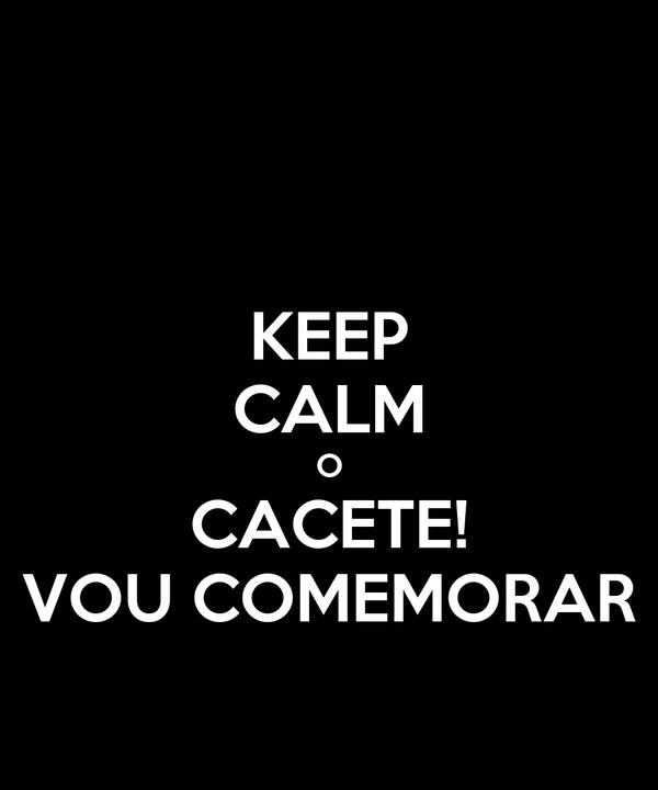 KEEP CALM O CACETE! VOU COMEMORAR