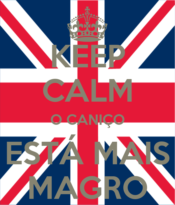 KEEP CALM O CANIÇO ESTÁ MAIS MAGRO