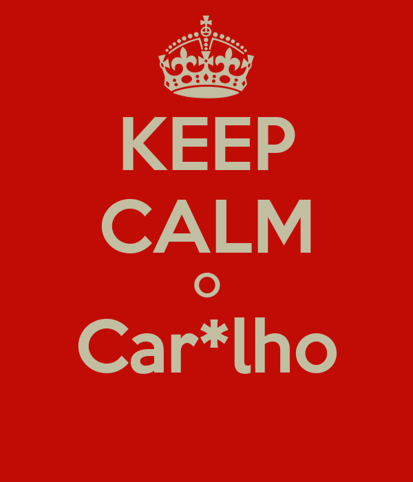 KEEP CALM O Car*lho