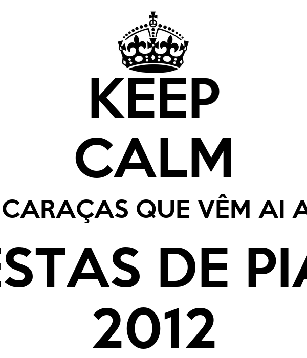 KEEP CALM O CARAÇAS QUE VÊM AI AS  FESTAS DE PIAS 2012