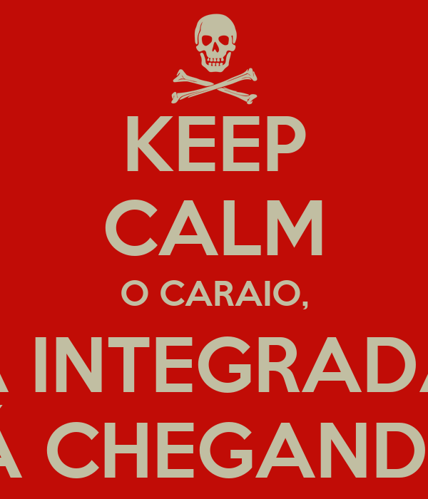 KEEP CALM O CARAIO, A INTEGRADA TÁ CHEGANDO!