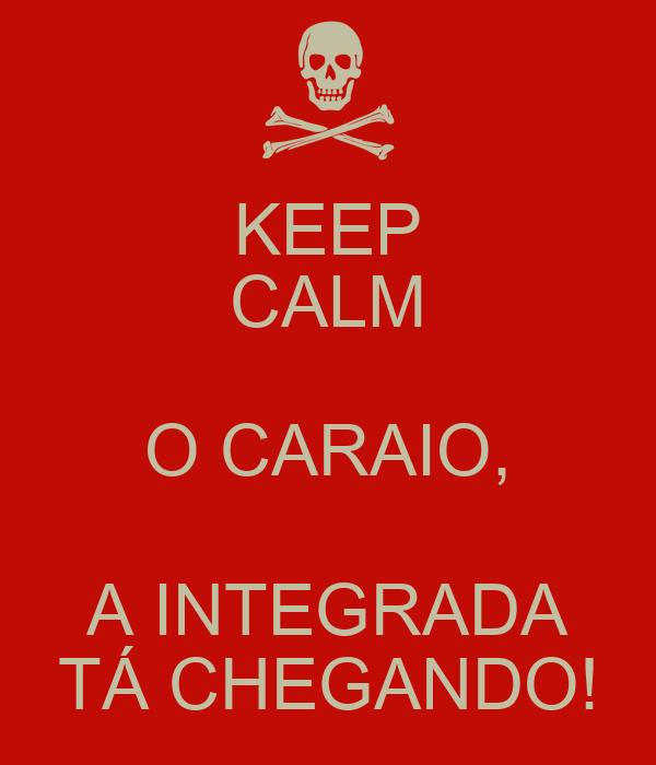 KEEP CALM O CARAIO, A INTEGRADA TÁ CHEGANDO!