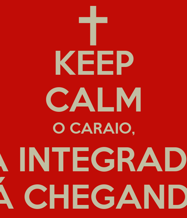 KEEP CALM O CARAIO,  A INTEGRADA TÁ CHEGANDO