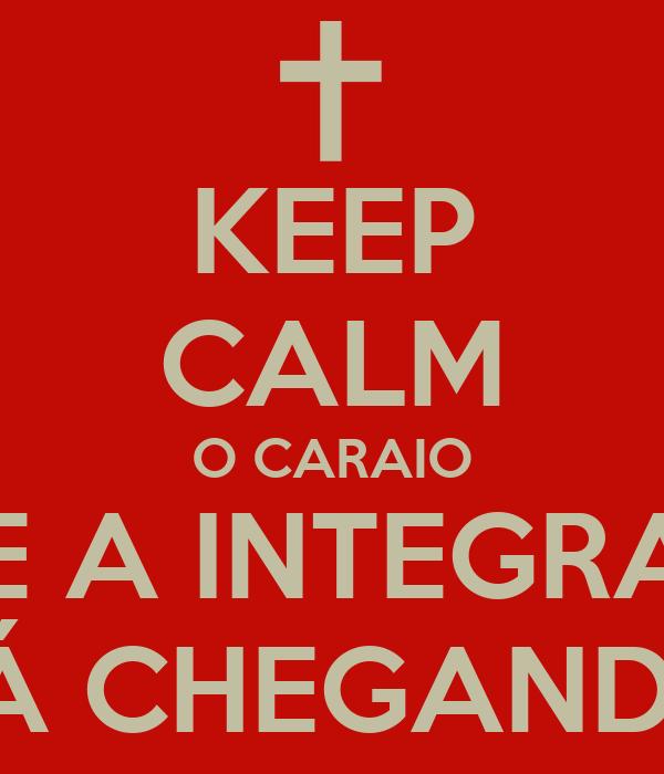 KEEP CALM O CARAIO QUE A INTEGRADA TÁ CHEGANDO