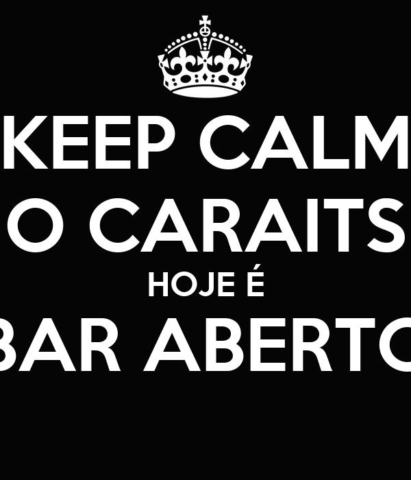 KEEP CALM O CARAITS HOJE É BAR ABERTO