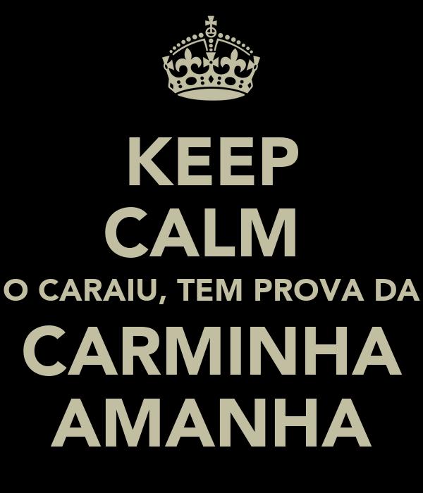 KEEP CALM  O CARAIU, TEM PROVA DA CARMINHA AMANHA