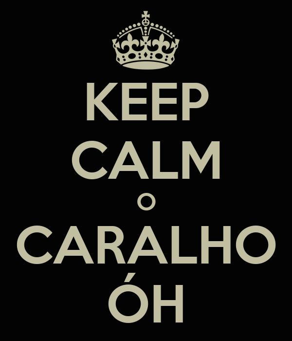 KEEP CALM O CARALHO ÓH
