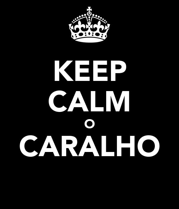 KEEP CALM O CARALHO