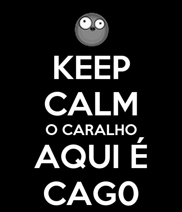 KEEP CALM O CARALHO AQUI É CAG0