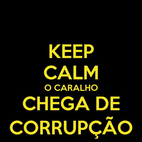 KEEP CALM O CARALHO CHEGA DE CORRUPÇÃO