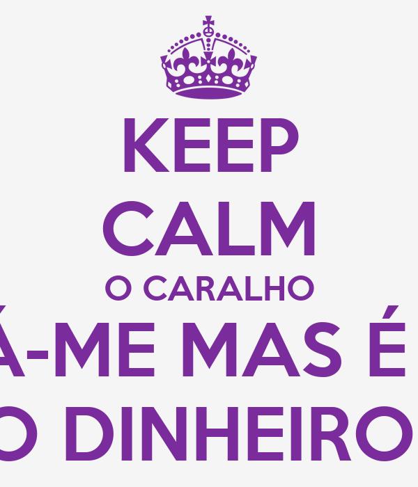 KEEP CALM O CARALHO DÁ-ME MAS É A  MERDA DO DINHEIRO DO BAILE