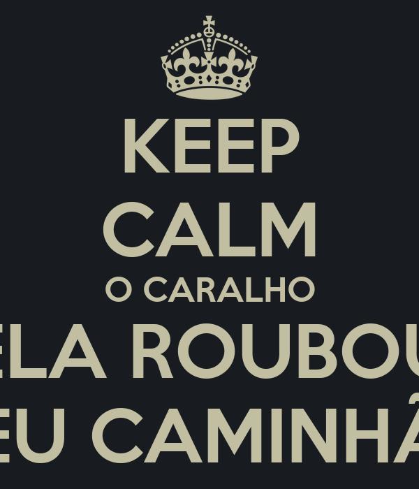 KEEP CALM O CARALHO ELA ROUBOU MEU CAMINHÃO