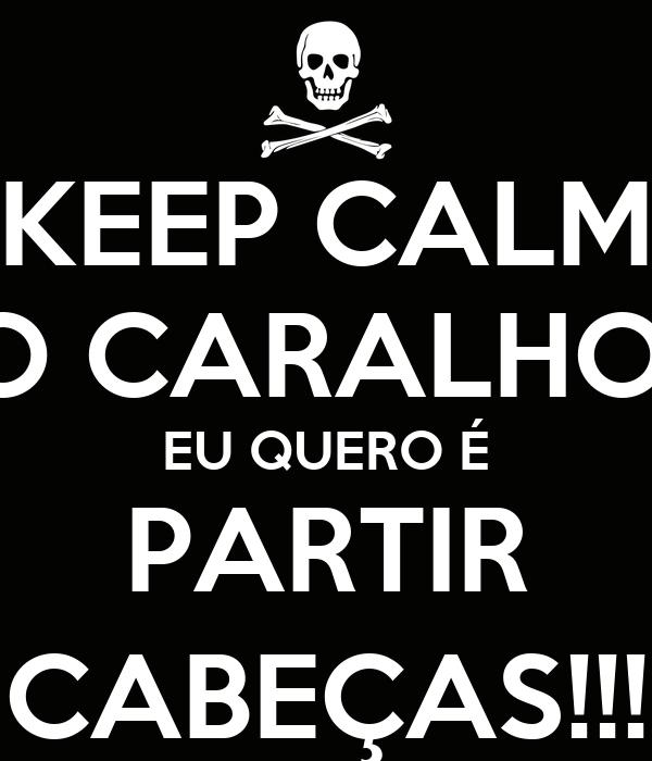 KEEP CALM O CARALHO! EU QUERO É PARTIR CABEÇAS!!!