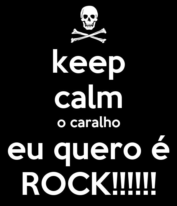 keep calm o caralho eu quero é ROCK!!!!!!