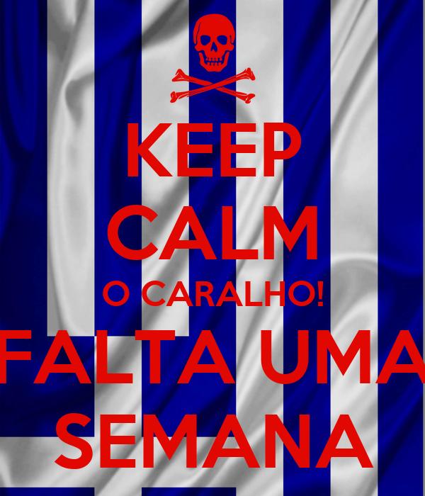 KEEP CALM O CARALHO! FALTA UMA SEMANA