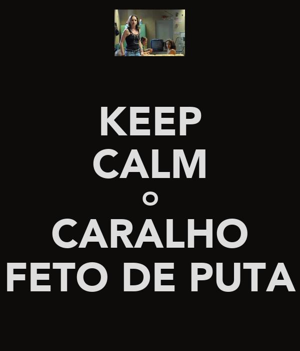 KEEP CALM O CARALHO FETO DE PUTA