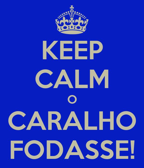 KEEP CALM O CARALHO FODASSE!