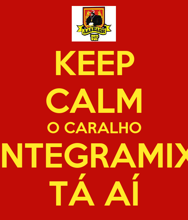 KEEP CALM O CARALHO INTEGRAMIX TÁ AÍ