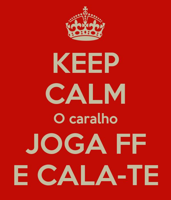 KEEP CALM O caralho JOGA FF E CALA-TE