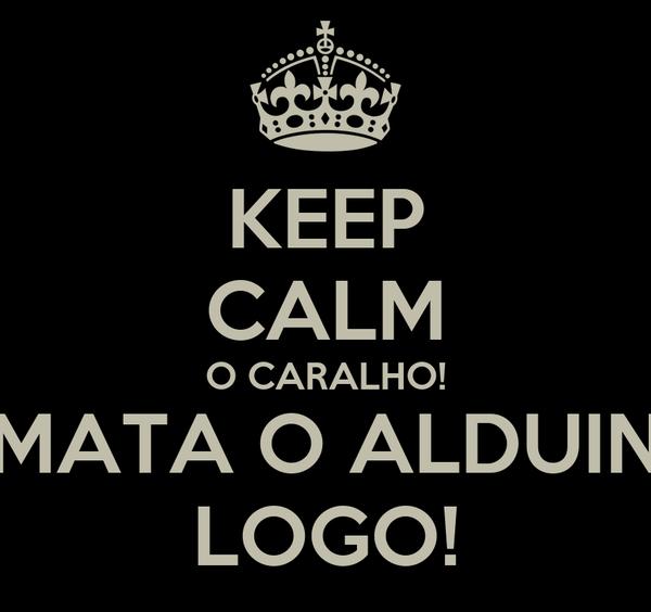 KEEP CALM O CARALHO! MATA O ALDUIN LOGO!