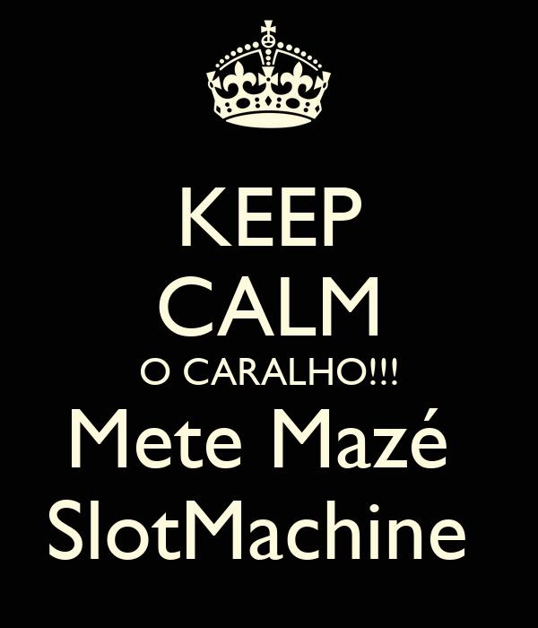 KEEP CALM O CARALHO!!! Mete Mazé  SlotMachine