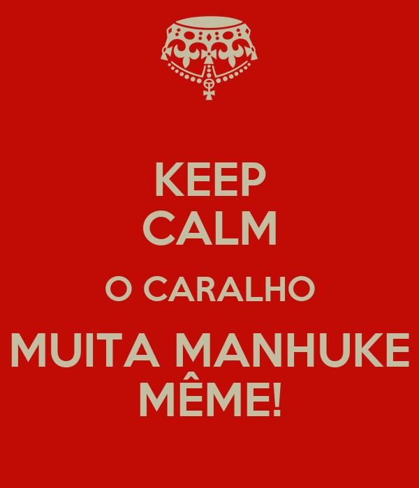 KEEP CALM O CARALHO MUITA MANHUKE MÊME!
